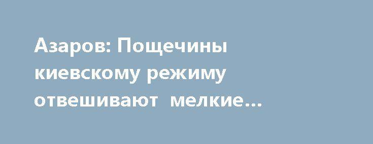 Азаров: Пощечины киевскому режиму отвешивают мелкие западные клерки http://rusdozor.ru/2017/04/29/azarov-poshhechiny-kievskomu-rezhimu-otveshivayut-melkie-zapadnye-klerki/  Если кто-то думает, что первые лица украинского государства ничего не делают, то он заблуждается. Люди реально сгорают на работе, выпрашивая денег по всему миру. А попрошайство – нелегкий хлеб. Тем более, когда унизить первых лиц украинского государства норовят даже мелкие ...