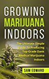 Marijuana: Growing Marijuana Indoors: The Ultimate Simple Guide To Producing Top-Grade Dank Medical Marijuana Cannabis Indoors (Growing weed Medical marijuana  Marijuana Cultivation Cannabis Book 2)