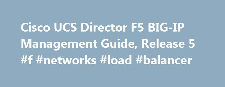 Cisco UCS Director F5 BIG-IP Management Guide, Release 5 #f #networks #load #balancer http://texas.nef2.com/cisco-ucs-director-f5-big-ip-management-guide-release-5-f-networks-load-balancer/  # Cisco UCS Director F5 BIG-IP Management Guide, Release 5.0 Managing the F5 BIG-IP Load Balancer About F5 Load Balancing Cisco UCS Director supports the creation of a Fenced Virtual application container that utilizes F5 load balancing. Although load balancing may be quite prevalent in the routing…