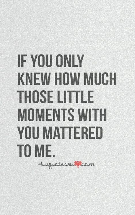 If only you knew how much those little moments with you mattered to me.