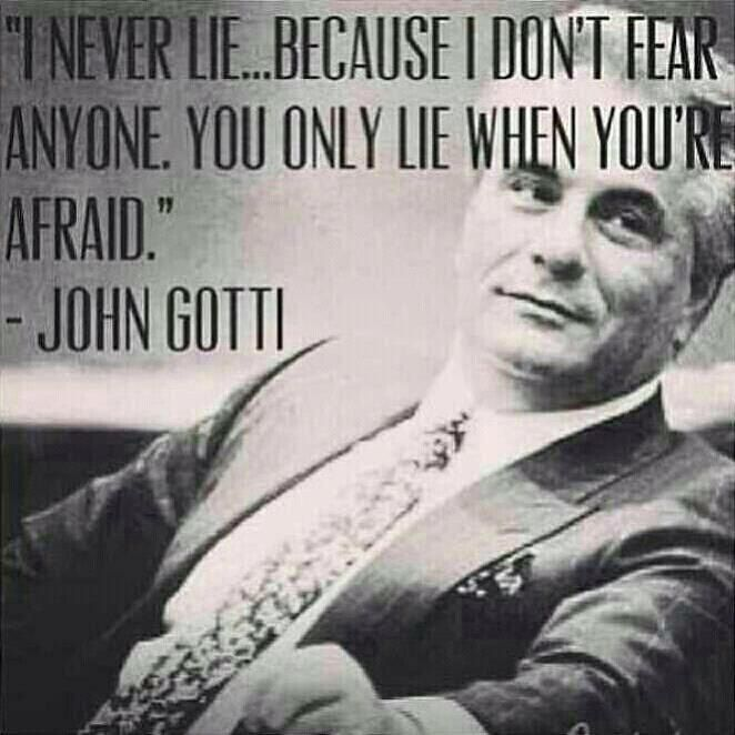"""I never lie...because I don't fear anyone. You only lie when you're afraid."" - John Gotti"