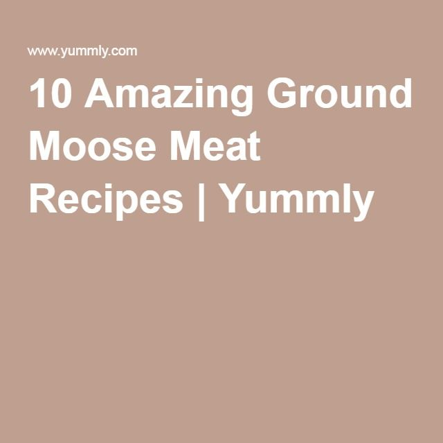 10 Amazing Ground Moose Meat Recipes | Yummly