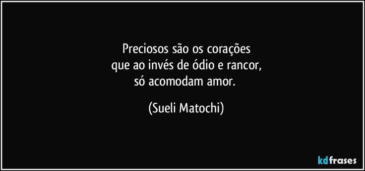 Preciosos são os corações  que ao invés de ódio e rancor,  só acomodam amor. (Sueli Matochi)