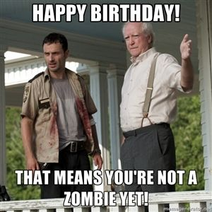 Happy Birthday!  that means you're not a zombie yet!  | Walking Dead