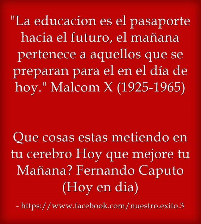 La educacion es el pasaporte hacia el futuro, el mañana pertenece a aquellos que se preparan para el en el día de hoy. Malcom X (1925-1965)  Que cosas estas metiendo en tu cerebro Hoy que mejore tu Mañana? Fernando Caputo(Hoy en dia)