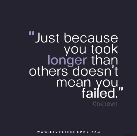 """""""Just because you took longer than others doesn't mean you failed."""" - Unknown"""