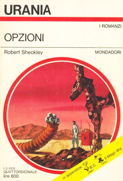 ...cominciai a scorrere, con lo sguardo e  insieme con un dito, i vari titoli dei volumetti Urania, separando mentalmente, come in un gioco, quelli che avevo letto dagli altri, fino a quando mi imbattei in uno dei miei romanzi di fantascienza preferiti, Opzioni di Robert Sheckley.