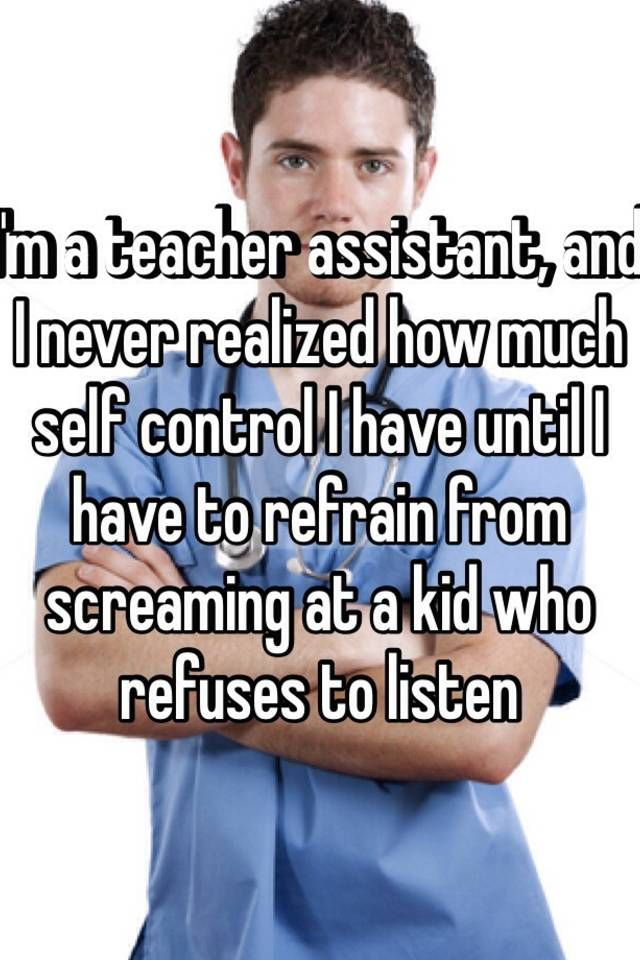 I M A Teacher Assistant And I Never Realized How Much Self Control I Have Until I Have To Refrain From Teacher Assistant Assistant Quote Inspirational Quotes
