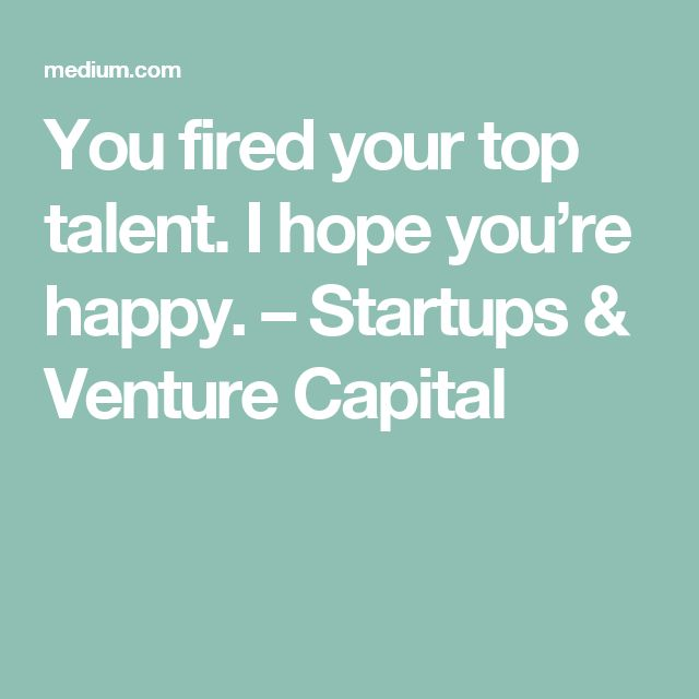 You fired your top talent. I hope you're happy. – Startups & Venture Capital