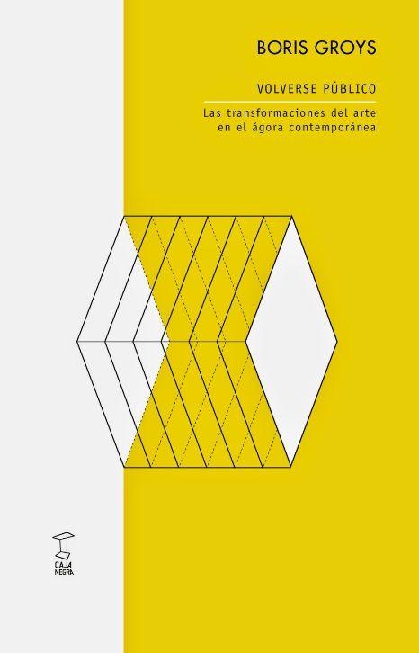Volverse público : las transformaciones del arte en el ágora contemporánea / Boris Groys ; traducción, Paola Cortes Rocca