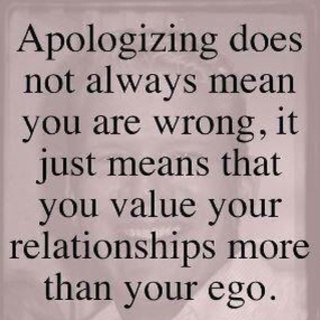 sometimes its not about being wrong its about understanding that the other person was effected by whatever happened. And you are ackknowledging that you played a part in it