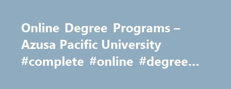 Online Degree Programs – Azusa Pacific University #complete #online #degree #programs http://new-hampshire.remmont.com/online-degree-programs-azusa-pacific-university-complete-online-degree-programs/  # Azusa Pacific University Featured Links Earn Your Degree Online from a Top Christian University Azusa Pacific's online degree programs combine the distinction of attending a leading Christian university with the flexibility of a dynamic online learning environment. Students complete their…