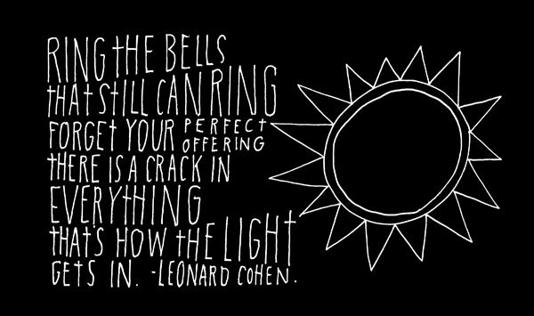 Ring the bells that still can ring forget your perfect offering, there is a crack in everything that's how the light gets in~ Leonard Cohen