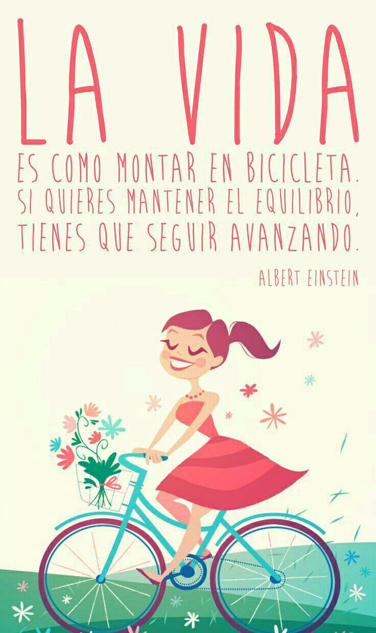 """""""La vida es como montar una bicicleta.  Si quieres mantener el equilibrio tienes que seguir avanzando."""" -Albert Einstein"""