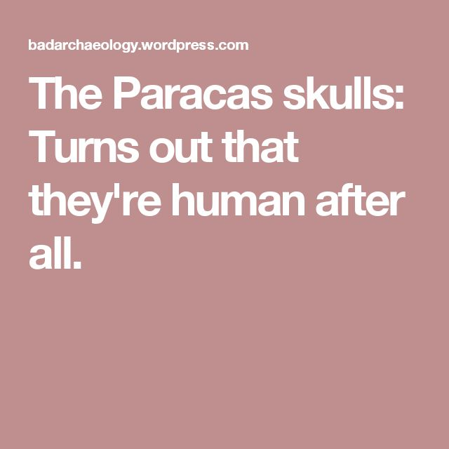 The Paracas skulls: Turns out that they're human after all.