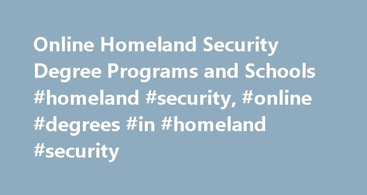 Online Homeland Security Degree Programs and Schools #homeland #security, #online #degrees #in #homeland #security http://rhode-island.remmont.com/online-homeland-security-degree-programs-and-schools-homeland-security-online-degrees-in-homeland-security/  # Online Degrees in Homeland Security If one global issue has become clear in the 21st century, it is that the need for trained homeland security specialists is clearer than ever. These intelligence and law enforcement agents work in both…