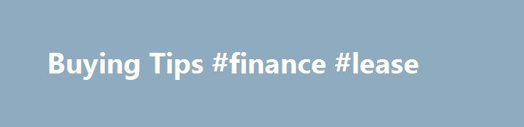 Buying Tips #finance #lease http://finance.remmont.com/buying-tips-finance-lease/  #car finance ireland # 23 January 2008 Buying a car is an important decision. We have identified a number of tips to assist you in the buying process as follows. Work out how much you are willing to spend on a car If helps if you like the car brand and model and colour -also […]