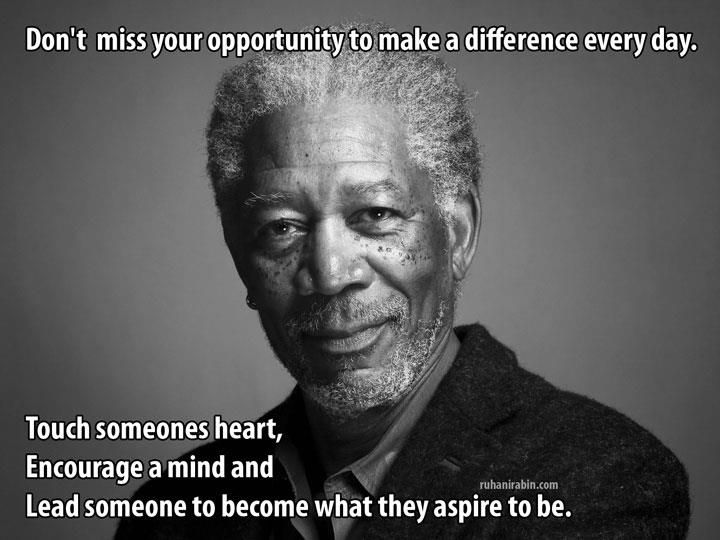 Don't miss your opportunity to make a difference every day. Touch someones heart. Encourage a mind and Lead someone to become what they aspire to be.