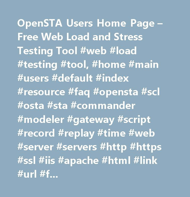 OpenSTA Users Home Page – Free Web Load and Stress Testing Tool #web #load #testing #tool, #home #main #users #default #index #resource #faq #opensta #scl #osta #sta #commander #modeler #gateway #script #record #replay #time #web #server #servers #http #https #ssl #iis #apache #html #link #url #frames #form #site #page #cgi #servlet #client #browser #explorer #netscape #mozilla #opera #free #open #source #development #gnu #gpl #fsf #osi #download #installable #binary #testing #test #load…