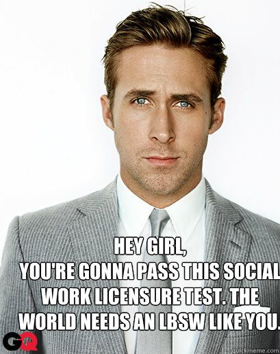 Hey Girl, You're gonna pass this social work licensure test. The world needs an LBSW like you. - Hey Girl, You're gonna pass this social work licensure test. The world needs an LBSW like you.  Alimony Ryan Gosling