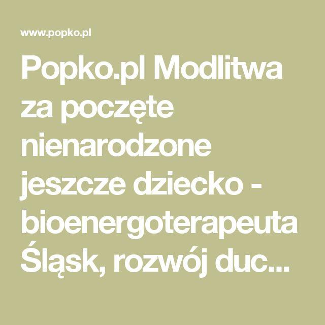 Popko.pl Modlitwa za poczęte nienarodzone jeszcze dziecko - bioenergoterapeuta Śląsk, rozwój duchowy warsztaty, egzorcysta Śląsk, jasnowidz Śląsk