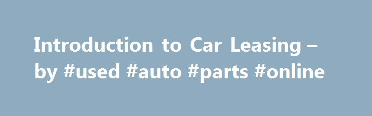 Introduction to Car Leasing – by #used #auto #parts #online http://turkey.remmont.com/introduction-to-car-leasing-by-used-auto-parts-online/  #auto leases # Introduction to Car Leasing The Concept of Car Leasing The concept of leasing is fairly simple, yet many automotive consumers don t completely understand it and are often skeptical, even afraid of it. It is frequently misunderstood as a kind of rent-to-own scheme hatched up by clever dealers to separate good people from their money…