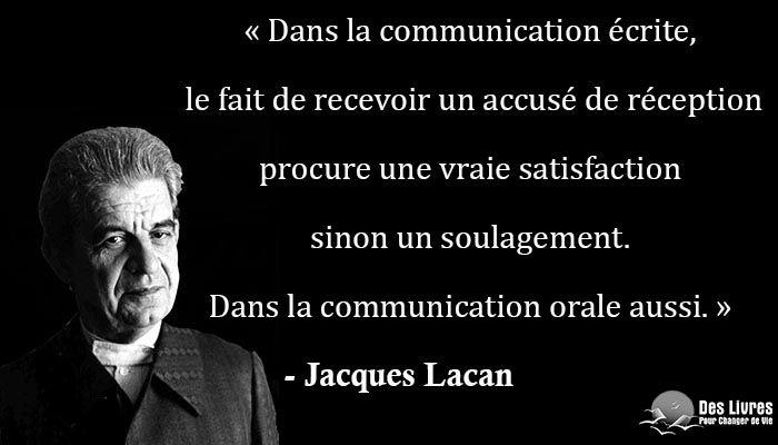 """""""Dans la communication écrite, le fait de recevoir un accusé de réception procure une vraie satisfaction sinon un soulagement. Dans la communication orale aussi."""" - Jacques Lacan http://www.des-livres-pour-changer-de-vie.fr/"""