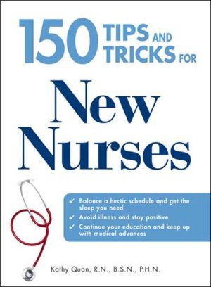 150 Tips and Tricks for New Nurses: Balance a hectic schedule and get the sleep you need...Avoid illness and stay positive...Continue your education and keep up with medical advances