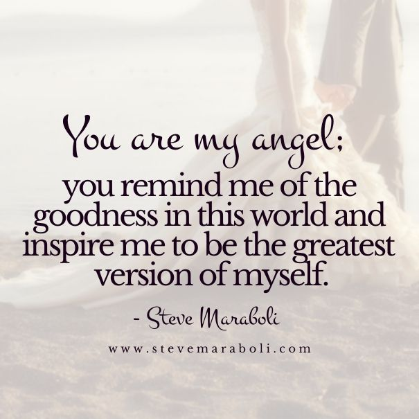 You are my angel; you remind me of the goodness in this world and inspire me to be the greatest version of myself. - Steve Maraboli - Steve Maraboli