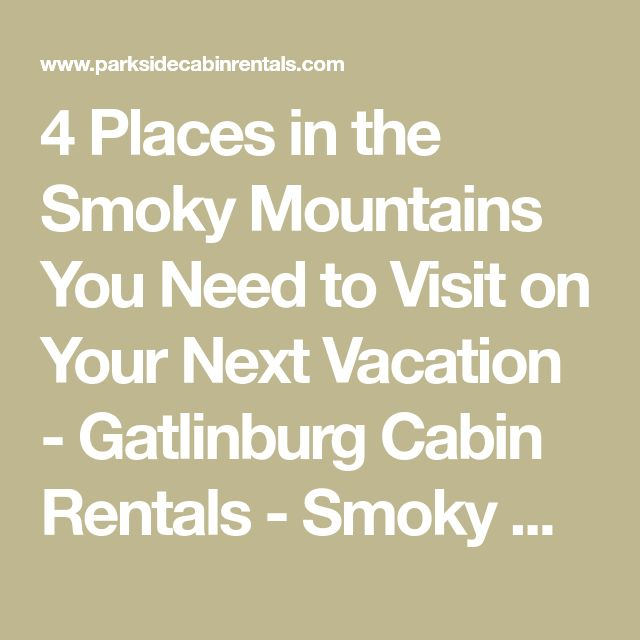 4 Places in the Smoky Mountains You Need to Visit on Your Next Vacation - Gatlinburg Cabin Rentals - Smoky Mountain Cabins in Gatlinburg TN