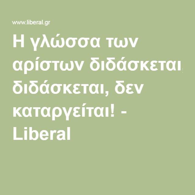 ΑΡΧΑΙΑ ΕΛΛΗΝΙΚΑ Η γλώσσα των αρίστων διδάσκεται, δεν καταργείται Liberal