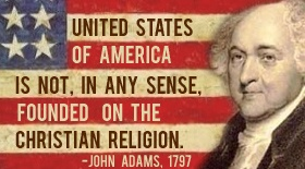 """""""[The] United States of America is not, in any sense, founded on the Christian religion."""" - John Adams (1797)"""