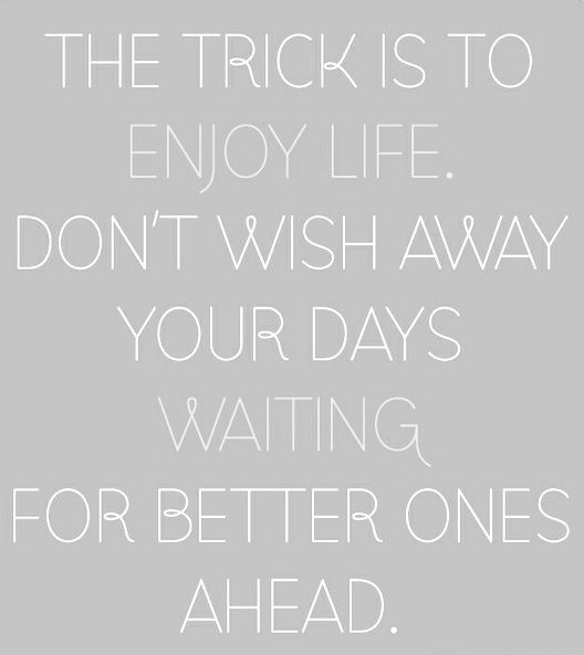 """""""The trick is to enjoy life. Don't wish away your days waiting"""