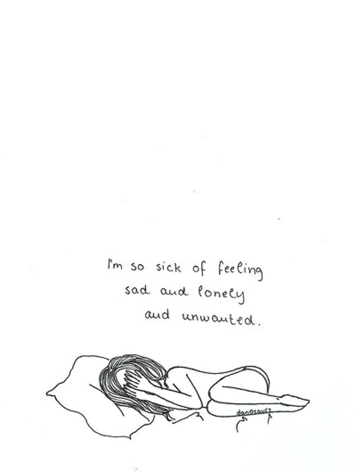 I'm sick of feeling sad and lonely and unwanted.
