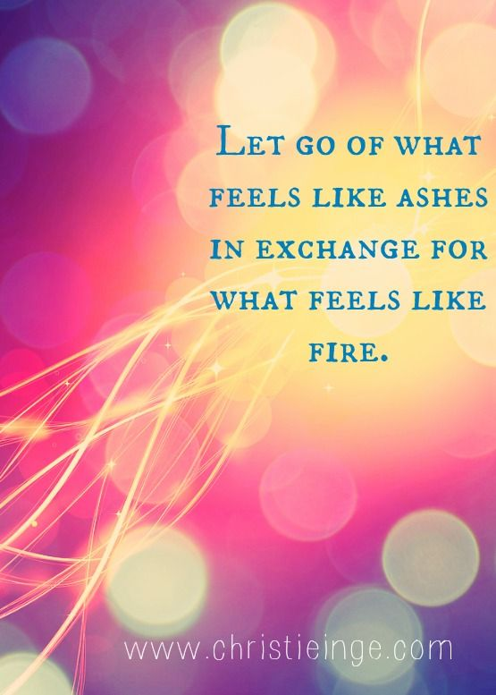Let go of what feels like ashes in exchange for what feels like fire.
