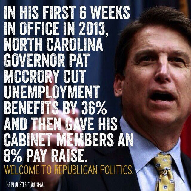 North Carolina. In hiw first 6 weeks in office in 2013, NC governor Pat McCrory cut unemployment benefits by 36% and then gave his cabinet members an 8% pay raise.
