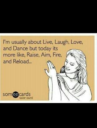 Normalmente soy toda Vivir, Reir, Amar y Bailar pero hoy estoy más como Preparar, Apuntar, Disparar y Recargar