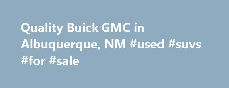 Quality Buick GMC in Albuquerque, NM #used #suvs #for #sale http://cars.nef2.com/quality-buick-gmc-in-albuquerque-nm-used-suvs-for-sale/  #quality used cars # Quality Buick GMC – Your Albuquerque Buick GMC Dealer Hello! Thank you for visiting our website. We, your local Albuquerque Buick and GMC dealer, invites you to explore our site where you will find information about our wide selection of new Buick and GMC inventory, our clean pre-owned and factory certified pre-owned vehicles, service…