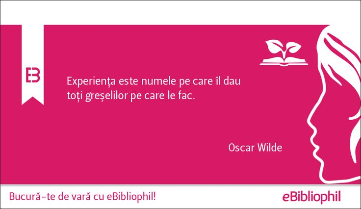"""""""Experienţa este numele pe care îl dau toţi greşelilor pe care le fac."""" Oscar Wilde"""