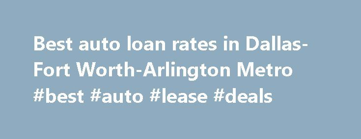 Best auto loan rates in Dallas-Fort Worth-Arlington Metro #best #auto #lease #deals http://auto.remmont.com/best-auto-loan-rates-in-dallas-fort-worth-arlington-metro-best-auto-lease-deals/  #lowest auto loan rates # Found 644 auto loan rates in Dallas-Fort Worth-Arlington, TX save up to $236 on a auto loan with Southside Bank! For seven of the last nine weeks, Southside Bank auto loan rates have consistently been lower than the Dallas Metro (Dallas-Fort Worth-Arlington, TX) average as of…
