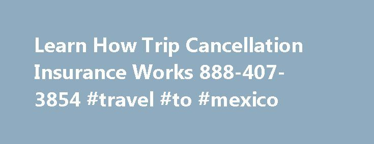 Learn How Trip Cancellation Insurance Works 888-407-3854 #travel #to #mexico http://remmont.com/learn-how-trip-cancellation-insurance-works-888-407-3854-travel-to-mexico/  #travel insurance comparisons # How Does Trip Cancellation Travel Insurance Work? Trip Cancellation Insurance gives you the money you lose if you can t go or are forced to cut your trip, cruise or tour short by unforeseen losses. What does Unforeseen mean? Unforeseen means: Losses that result from sudden events. Travel…