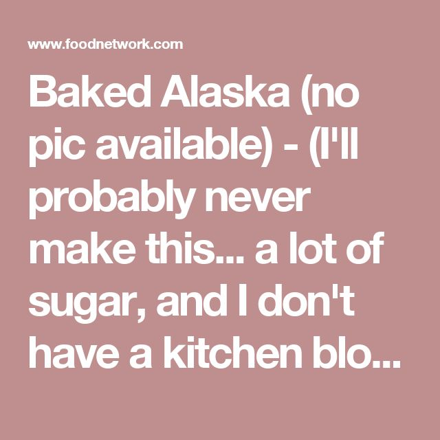 Baked Alaska (no pic available) - (I'll probably never make this... a lot of sugar, and I don't have a kitchen blowtorch, but how easy is this! And it gives me other ideas.)