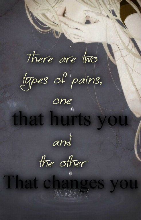 There are two types of pains, one that hurts you and the other that changes you.  Sad Quote about life  Anime picture