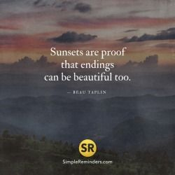 "mysimplereminders:  ""Sunsets are proof that endings can be beautiful too. — Beau Taplin  """