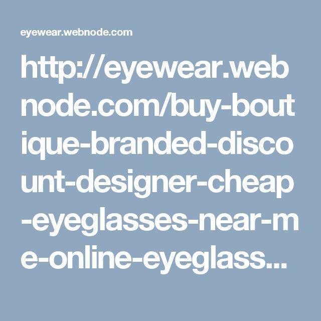 http://eyewear.webnode.com/buy-boutique-branded-discount-designer-cheap-eyeglasses-near-me-online-eyeglasses-frames/