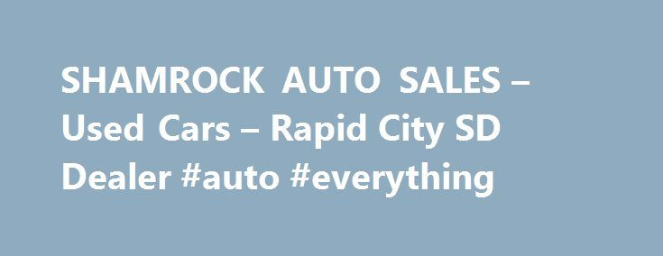 SHAMROCK AUTO SALES – Used Cars – Rapid City SD Dealer #auto #everything http://australia.remmont.com/shamrock-auto-sales-used-cars-rapid-city-sd-dealer-auto-everything/  #auto used # SHAMROCK AUTO SALES – Rapid City SD, 57702 Shamrock Auto Sales serving Rapid City and the Black Hills for over 12 years. Specializing in Quality Used Vehicles including Imports such as BMW, Mercedes, Infiniti, Audi, Toyota, Nissan, Jaguar, Porsche and more. Trucks and SUV's such as Dodge, Ford, Jeep, Chevrolet…