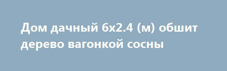 Дом дачный 6х2.4 (м) обшит дерево вагонкой сосны http://brandar.net/ru/a/ad/dom-dachnyi-6kh24-m-obshit-derevo-vagonkoi-sosny/  Дом дачный 6х2.4 (м) обшит деревом. Основа каркас - дерево ( противогрибковая обработка), снаружи дерево вагонка сосны,  односкатная крыша, утеплена, электропроводка,  м/п окно 80х80,   внутри обшивка  ДСП.  Пол утеплён, настил OSB затем линолеум.