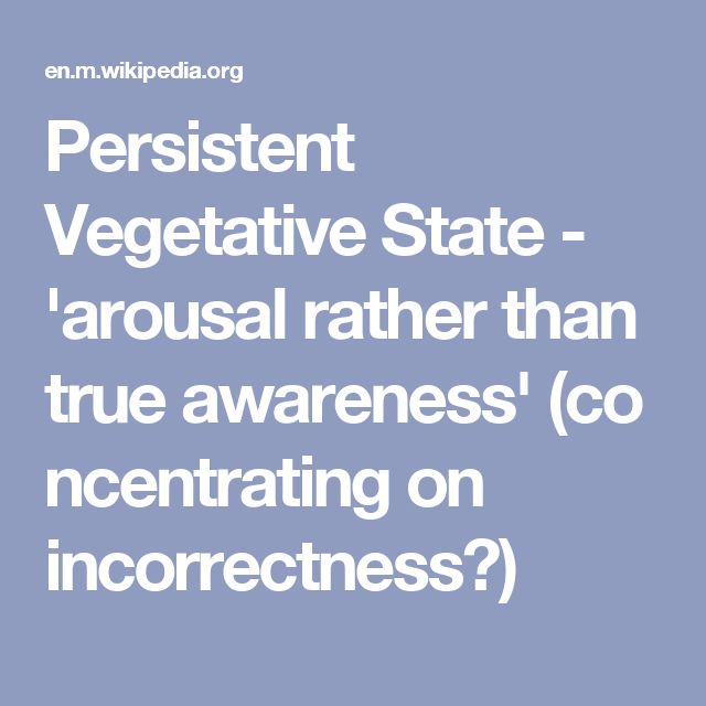 Persistent Vegetative State - 'arousalrather than trueawareness'(concentrating on incorrectness?)