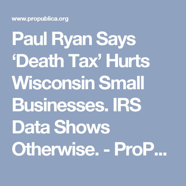 Paul Ryan Says 'Death Tax' Hurts Wisconsin Small Businesses. IRS Data Shows Otherwise. - ProPublica