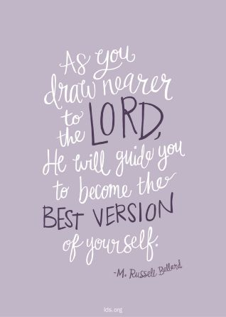"""As you draw nearer to the Lord, He will guide you to become the best version of yourself.""—Elder M. Russelll Ballard"